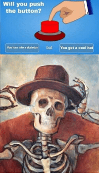 Reddit, Cool, and Push: Will you push  the button?  You turn into a skeleton but You get a cool hat Starting October off right