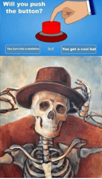 Cool, Push, and Will: Will you push  the button?  You turn into a skeletonbut  You get a cool hat guys look at my hat