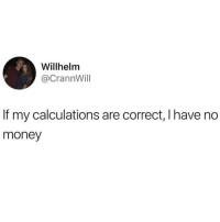Memes, Money, and Twitter: Willhelm  @CrannWill  If my calculations are correct, Ihave no  money This checks out 💯(twitter - crannwill)