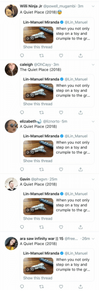 Life, Memes, and Monster: Willi Ninja Jr @powell_mugambi. 3m v  A Quiet Place (2018)  Lin-Manuel Miranda @Lin_Manuel  When you not only  step on a toy and  crumple to the gr..  US  0:10  Show this thread  caleigh @OhCayy. 3m  The Quiet Place (2018)  Lin-Manuel Miranda @Lin_Manuel  When you not only  step on a toy and  crumple to the gr...  US  0:10  Show this thread   elizabeth@liznorto 5m  A Quiet Place (2018)  Lin-Manuel Miranda e》 @Lin.Manuel  When you not only  step on a toy and  crumple to the gr...  US  0:10  Show this thread   Gavin @phxgvn 25m  A Quiet Place (2018)  Lin-Manuel Miranda@Lin_Manuel  When you not only  step on a toy and  crumple to the gr..  US  0:10  Show this thread   ara saw infinity war || 15 @free... .26m v  A Quiet Place (2018)  Lin-Manuel Miranda @Lin_Manuel  When you not only  step on a toy and  crumple to the gr...  US  0:10  Show this thread Did @johnkrasinski mean to create the monster in real life? What a legend he is.  I think maybe I'll come back to Twitter later. My foot hurts. https://t.co/QkpUndlP6k