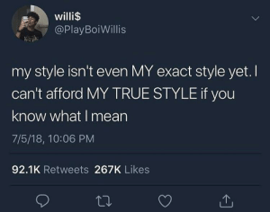 True, Mean, and You: willi$  @PlayBoiWillis  my style isn't even MY exact style yet. I  can't afford MY TRUE STYLE if you  know what I mean  7/5/18, 10:06 PM  92.1K Retweets 267K Likes