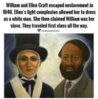 "Most runaway slaves fled to freedom in the dead of night, often pursued by barking bloodhounds. A few fugitives, such as Henry ""Box"" Brown who mailed himself north in a wooden crate, devised clever ruses or stowed away on ships and wagons. One of the most ingenious escapes was that of a married couple from Georgia, Ellen and William Craft, who traveled in first-class trains, dined with a steamboat captain and stayed in the best hotels during their escape to Philadelphia and freedom in 1848. Ellen, a quadroon with very fair skin, disguised herself as a young white cotton planter traveling with his slave (William). It was William who came up with the scheme to hide in plain sight, but ultimately it was Ellen who convincingly masked her race, her gender and her social status during their four-day trip. Despite the luxury accommodations, the journey was fraught with narrow escapes and heart-in-the-mouth moments that could have led to their discovery and capture. Courage, quick thinking, luck and ""our Heavenly Father,"" sustained them, the Crafts said in Running a Thousand Miles for Freedom, the book they wrote in 1860 chronicling the escape. - smithsonianmag.com theblaquelioness: William and Ellen Craft escaped enslavement in  1848. Ellen's light complexion allowed her to dress  as a white man. She then claimed William was her  slave. They traveled first class all the way.  theblaquelioness Most runaway slaves fled to freedom in the dead of night, often pursued by barking bloodhounds. A few fugitives, such as Henry ""Box"" Brown who mailed himself north in a wooden crate, devised clever ruses or stowed away on ships and wagons. One of the most ingenious escapes was that of a married couple from Georgia, Ellen and William Craft, who traveled in first-class trains, dined with a steamboat captain and stayed in the best hotels during their escape to Philadelphia and freedom in 1848. Ellen, a quadroon with very fair skin, disguised herself as a young white cotton planter traveling with his slave (William). It was William who came up with the scheme to hide in plain sight, but ultimately it was Ellen who convincingly masked her race, her gender and her social status during their four-day trip. Despite the luxury accommodations, the journey was fraught with narrow escapes and heart-in-the-mouth moments that could have led to their discovery and capture. Courage, quick thinking, luck and ""our Heavenly Father,"" sustained them, the Crafts said in Running a Thousand Miles for Freedom, the book they wrote in 1860 chronicling the escape. - smithsonianmag.com theblaquelioness"