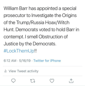Yup: William Barr has appointed a special  prosecutor to Investigate the Origins  of the Trump/Russia Hoax/Witch  Hunt. Democrats voted to hold Barr in  contempt. I smell Obstruction df  Justice by the Democrats.  扎ockThemUp!!  6:12 AM. 5/16/19 Twitter for iPhone  ll View Tweet activity  ta Yup