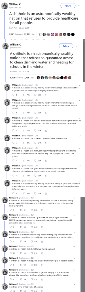 America, Bad, and College: William C  @williamcson  Follow  A shithole is an astronomically wealthy  nation that refuses to provide healthcare  for all people.  5:54 PM- 11 Jan 2018  5,697 Retweets 13,701 Likes   William C.  @williamcson  Follow  A shithole is an astronomically wealthy  nation that refuses to guarantee acces:s  to clean drinking water and heating for  schools in the winter.  5:56 PM- 11 Jan 2018  1212 Retveets 2.921 LikesO   William С. @williamcson , 14h  A shithole is an astronomically wealthy nation where college education isn't free  or quaranteed, but debt for pursuing higher education is  94  tl 726 18K  William С. @williamcson , 14h  A shithole is an astronomically wealthy nation where the military budget is  enough to fix crumbling infrastructure, but it's used to murder people abroad  instead  03 t 787 1.8K  William С. @williamcson , 14h  A shithole is a nation that pollutes the earth so bad that it's causing the clim ate to  change which is putting everyone at risk, but it refuses to change because of  politics and profit.  6 tl 678 1.7K  William С. @williamcson , 14h  A shithole is a nation that pretends capitalism is fair and equitable  6  496 1.4  William С. @williamcson , 14h  A shithole is a nation that institutionalizes white supremacy and then blames  those who aren't white for the barriers they face trying to live under a racist  system  5 tl 776 18K  William С. @williamcson ' 13h  A shithole is a nation that goes around the world destabilizing other countries,  killing and ruining lives so its corporations can exploit resources  6  6 15K  648  William С. @williamcson ' 13h  A shithole is an astronomically wealthy nation with plenty of space that refuses to  accept migrants, immigrants and refugees from the countries it destabilizes with  its foreign policy  6 t 555 1.4   William С. @williamcson , 13h  A shithole is a astronomically wealthy nation where the rate of mortality among  women giving birth is increasing as it decreases elsewhere, even in the so-called  developing world  5 t 494 1.3K  William С. @williamcson , 13h  A shithole is a nation that doesn't guarantee the human rights of women,  LGBTQi, gender-nonconforming people and more, but goes around the world  demanding other nations do so  William С. @williamcson , 13h  A shithole is an astronomically wealthy nation that regularly abandons its own  people during natural disasters and leaves communities to fend for themselves.  William С. @williamcson , 13h  A shithole is a nation that elects Donald Trump president.  23 t 965 2.2K  William С. @williamcs on ' 12h  A shithole is a nation that regularly attacks the human rights of disabled people  6 t 383 1.1K  William С. @williamcson , 12h  A shithole is a nation that continues its genocidal legacy of broken treaties,  disregard for sovereignty and harmful policy that threatens Native people  1 t 390 1.1K  William C. @lliamcson 12h  A shithole is the United States Of America  48  385 1.1K jparedes1969: mysharona1987: Well, the man did have something to say.  And I agree with all he had to say. Just the truth.