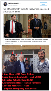 Mosas: William Craddick  @williamcraddick  Follow  US official finally admits that America armed  jihadists in Syria  Ben Rhodes Admits Obama Armed Jihadists In Syria In Bombshell Interview  A journalist finally asked the Obama administration to own up to the rise of ISIS.  zerohedge.com  2  4  Abu Mosa ISIS Press Officer  . Abu Bakr al-Baghdadi Head of ISIS  . Senator John McCain (R-AZ)  4. Muahmmad Noor - Syrian Terrorist  . Mouaz Moustafa -*SETF  *Syrian Emergency Task Force)