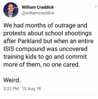 Isis, Memes, and School: William Craddick  @williamcraddick  OF LA  We had months of outrage and  protests about school shootings  after Parkland but when an entire  ISIS compound was uncovered  training kids to go and commit  more of them, no one cared  Weird  3:32 PM 19 Aug 18 (GC)