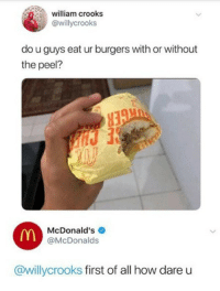 With peel via /r/memes http://bit.ly/2Gc1LqF: william crooks  @willycrooks  do u guys eat ur burgers with or without  the peel?  McDonald's  @McDonalds  @willycrooks first of all how dare u With peel via /r/memes http://bit.ly/2Gc1LqF