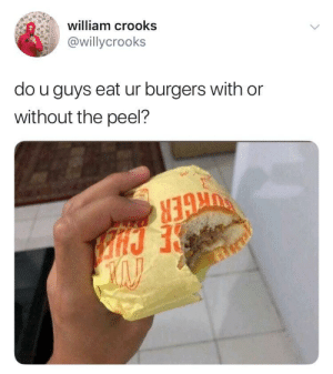 me irl: william crooks  @willycrooks  do u guys eat ur burgers with or  without the peel? me irl