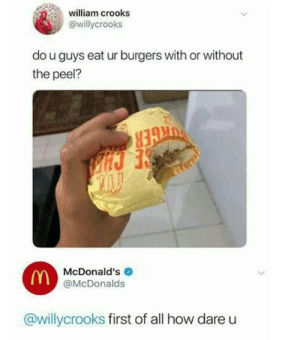 from twitter.com/willycrooks: william crooks  @willycrooks  do u guys eat ur burgers with or without  the peel?  McDonald's  (Y@McDonalds  @willycrooks first of all how dare from twitter.com/willycrooks