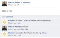 Walmart, Best, and Fish: William Dillard Walmart  5 hours ago  I like to fish  Like Comment  Walmart Hi William- Where is the best place to go fishing?  1、5 hours ago . Like  William Dillard Carter lake  5 hours ago via mobile Like  Walmart Sounds like fun! Thanks for sharing, William.  丶1  1、5 hours ago . Like Unexpected wholesomeness