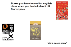 Books, Starter Packs, and Black: William Golding  Books you have to read for english  class when you live in Ireland/ UK  Starter pack  Lord of the  Flies  Wincer of  the Nobel Prbe  for Lneratu  BLACK AND WHTE  RISHT AND VRIN  OF  CURE! nE  S  CALLJW  MICE  MEN  NOUGHTS  CROSSES  AND  X  malorie  JOHN STEINBECK  blackman  THE FST NTnE UD-WIHENSSsEaLENCE  'rip in peace piggy' Books you have to read for english class when your from Ireland/UK starter pack