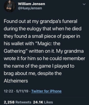 "this is so sad, rip grandma: William Jensen  @HueyJensen  Found out at my grandpa's funeral  during the eulogy that when he died  they found a small piece of paper in  his wallet with ""Magic: the  Gathering"" written on it. My grandma  wrote it for him so he could remember  the name of the game l played to  brag about me, despite the  Alzheimers  12:22 5/11/19 Twitter for iPhone  2,258 Retweets 24.1K Likes this is so sad, rip grandma"