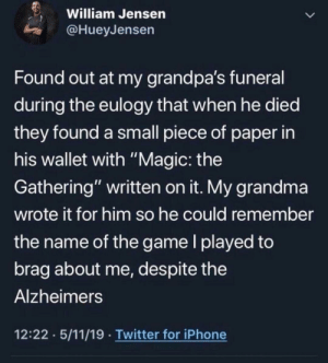 "I'm not crying you are: William Jensen  @HueyJensen  Found out at my grandpa's funeral  during the eulogy that when he died  they found a small piece of paper in  his wallet with ""Magic: the  Gathering"" written on it. My grandma  wrote it for him so he could remember  the name of the game I played to  brag about me, des pite the  Alzheimers  12:22 5/11/19 Twitter for iPhone I'm not crying you are"