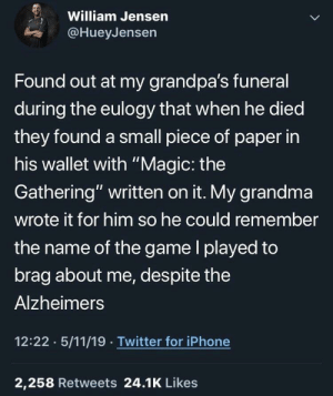 "Dank, Grandma, and Iphone: William Jensern  @HueyJensen  Found out at my grandpa's funeral  during the eulogy that when he died  they found a small piece of paper in  his wallet with ""Magic: the  Gathering"" written on it. My grandma  wrote it for him so he could remember  the name of the game l played to  brag about me, despite the  Alzheimers  12:22 5/11/19 Twitter for iPhone  2,258 Retweets 24.1K Likes This is heartwarming by MunaN15 MORE MEMES"