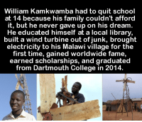 Memes, Library, and Libraries: William Kamkwamba had to quit school  at 14 because his family couldn't afford  it, but he never gave up on his dream.  He educated himself at a local library  built a wind turbine out of junk, brought  electricity to his Malawi village for the  first time, gained worldwide fame  earned scholarships, and graduated  from Dartmouth College in 2014.