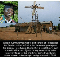 Family, Memes, and Respect: William Kamkwamba had to quit school at 14 because  his family couldn't afford it, but he never gave up on  his dream. He educated himself at a local library, built  a wind turbine out of junk, brought electricity to his  Malawi village for the first time, gained worldwide  fame, earned scholarships, and graduated in 2014 Respect☝