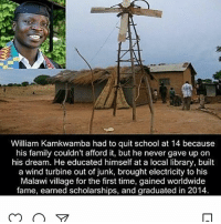 Family, Memes, and School: William Kamkwamba had to quit school at 14 because  his family couldn't afford it, but he never gave up on  his dream. He educated himself at a local library, built  a wind turbine out of junk, brought electricity to his  Malawi village for the first time, gained worldwide  fame, earned scholarships, and graduated in 2014 Merica