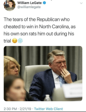 Politics, Tumblr, and Twitter: William LeGate  @williamlegate  The tears of the Republican who  cheated to win in North Carolina, as  his own son rats him out during his  trial  2:30 PM 2/21/19 Twitter Web Client saywhat-politics:The tears of the Republican who cheated to win in North Carolina