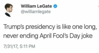 This...except it's not a funny joke 😐 the worst joke of all time actually!: William LeGate  @williamlegate  Trump's presidency is like one long,  never ending April Fool's Day joke  7/31/17, 5:11 PM This...except it's not a funny joke 😐 the worst joke of all time actually!