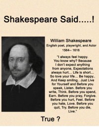 "<3: William Shakespeare  English poet, playwright, and Actor  1564-- 1616  ""I always feel happy.  You know why? Because  I don't expect anything  from anyone, Expectations  always hurt... Life is short...  So love your life... Be happy..  And Keep smiling.. Just Live  for Yourself and Before you  speak, Listen. Before you  write, Think. Before you spend,  Earn. Before you pray, Forgive  Before you hurt, Feel. Before  you hate, Love. Before you  quit, Try. Before you die,  Live.""  True ? <3"