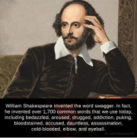 arousal: William Shakespeare invented the word swagger. In fact,  he invented over 1,700 common words that we use today,  including bedazzled, aroused, drugged, addiction, puking,  bloodstained, accused, dauntless, assassination,  cold-blooded, elbow, and eyeball.  fb.com/factsweird