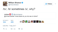 Finally I am NO LONGER the oldest guy on 4chan  https://twitter.com/WilliamShatner/status/861397813439025152: William Shatner  @William Shatner  /tv/. /b/ sometimes /x/, why?  Joshua  B  Cavenomgypsy  @William Shatner What boards do you browse on 4chan?  RETWEETS  LIKES  364  6:50 PM 7 May 2017  54 364  V 486  Follow Finally I am NO LONGER the oldest guy on 4chan  https://twitter.com/WilliamShatner/status/861397813439025152
