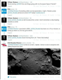 This. Is. Amazing!: William Shatner  @Williamshatner 14h  Good evening @ESA! How are things going with my European Space Friends?  Expand  ESA  @esa 8th  Cesa @WilliamShatner Everything within normal parameters, Capt'n. Robotic probe  @ESA Rosetta arrives at comet 67P today! rosetta.esa int  Expand  William Shatner  @Williamshatner 8h  esa  ESA Rosetta so tell me about this comet l don't remember a ship heading  towards a comet  Expand  ESA.  essa Th  Cesa  @WilliamShatner Launched in 2004, @ESA Rosetta has been on a 10-yr mission, to  boldly go where no one has gone before  Expand  William Shatner  Williamshatner 24m  @esa @ESA Rosetta Good morning from LA! That is fascinating!  ESA Rosetta Mission  @ESA Rosetta 1m  .@Williams hat ner @esa Comet on screen, Captain. Sensor scans in progress and  hailing frequencies open  view photo This. Is. Amazing!