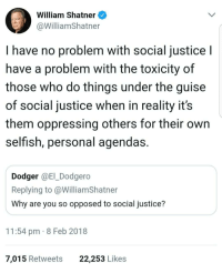 "Bad, Feminism, and Tumblr: William Shatner  @WilliamShatner  I have no problem with social justice l  have a problem with the toxicity of  those who do things under the guise  of social justice when in reality it's  them oppressing others for their own  selfish, personal agendas  Dodger @E_Dodgero  Replying to@WilliamShatner  Why are you so opposed to social justice?  11:54 pm 8 Feb 2018  7,015 Retweets  22,253 Likes <p><a href=""http://friendly-neighborhood-patriarch.tumblr.com/post/170875525117/woke-shatner"" class=""tumblr_blog"">friendly-neighborhood-patriarch</a>:</p>  <blockquote><p style="""">woke Shatner</p></blockquote>  <p>Honestly? This speaks to how toxic and awful it is that these ""movements"" keep taking these innocuous concepts and perverting them while still being able to hide behind the intended meaning of the concepts and make you seem like the bad guy for opposing them. ""What's wrong social justice? Don't you want justice for all people? What's wrong with feminism? Don't you want equality for women?"" And no matter how far beyond the scope of those purported ideals these movements reach, they will always hide behind that argument.</p>"