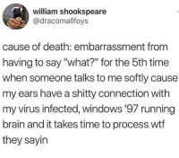 """Windows, Wtf, and Brain: william shookspeare  @dracomallfoys  cause of death: embarrassment from  having to say """"what?"""" for the 5th time  when someone talks to me softly cause  my ears have a shitty connection with  my virus infected, windows '97 running  brain and it takes time to process wtf  they sayin"""