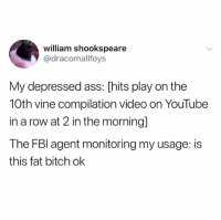 Ass, Bitch, and Vine: william shookspeare  @dracomallfoys  My depressed ass: [hits play on the  10th vine compilation video on YouTube  in a row at 2 in the morning]  The FBl agent monitoring my usage: is  this fat bitch ok @ship is my favorite page right now