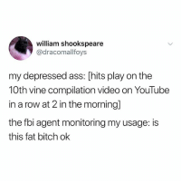 Ass, Bitch, and Cute: william shookspeare  @dracomallfoys  my depressed ass: [hits play on the  10th vine compilation video on YouTubee  in a row at 2 in the morning]  the fbi agent monitoring my usage: is  this fat bitch ok My nephews so cute