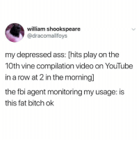 Ass, Bitch, and Fbi: william shookspeare  @dracomallfoys  my depressed ass: [hits play on the  10th vine compilation video on YouTube  in a row at 2 in the morning]  the fbi agent monitoring my usage: is  this fat bitch ok follow @vineamins if ur a fat bitch who loves vines !!!