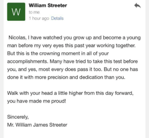 Food, Head, and Coffee: William Streeter  to me  1 hour ago Details  Nicolas, I have watched you grow up and become a young  man before my very eyes this past year working together.  But this is the crowning moment in all of your  accomplishments. Many have tried to take this test before  you, and yes, most every does pass it too. But no one has  done it with more precision and dedication than you  Walk with your head a little higher from this day forward,  you have made me proud!  Sincerely,  Mr. William James Streeter I got my food handlers card for my coffee job and my boss sent me this email