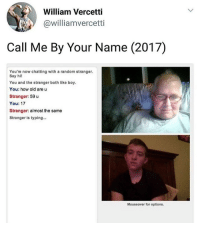 Memes, Old, and Boy: William Vercetti  @williamvercetti  Call Me By Your Name (2017)  You're now chatting with a random stranger.  Say hil  You and the stranger both like boy.  You: how old are u  Stranger: 59 u  You: 17  Stranger: almost the same  Stranger is typing...  Mouseover for options. almost