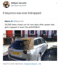Beyonce fans dont fuck around: William Vercetti  @williamvercetti  if beyonce was ever kidnapped  Metro @MetroUK  20,000 bees chase car for two days after queen bee  gets trapped in boot trib.al/3HfDBnO  10/7/17, 8:57 AM from Virginia Beach, VA Beyonce fans dont fuck around