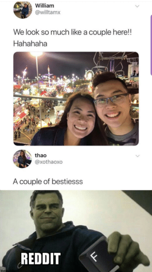 Dank, Memes, and Reddit: William  @willtamx  We look so much like a couple here!  Hahahaha  thao  @xothaoxo  A couple of bestiesss  REDDIT  F  LL F in the chat for our fallen brother by HaseebM1 MORE MEMES