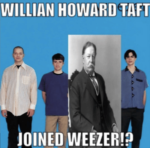 : WILLIAN HOWARD TAFT  JOINED WEEZER!?