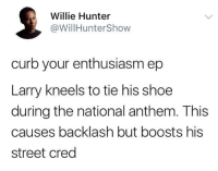 <p>Cue theme song (via /r/BlackPeopleTwitter)</p>: Willie Hunter  @WillHunterShow  curb your enthusiasm ep  Larry kneels to tie his shoe  during the national anthem. This  causes backlash but boosts his  street cred <p>Cue theme song (via /r/BlackPeopleTwitter)</p>