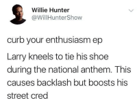 Sounds like great TV to me: Willie Hunter  @WillHunterShow  curb your enthusiasm ep  Larry kneels to tie his shoe  during the national anthem. This  causes backlash but boosts his  street cred Sounds like great TV to me