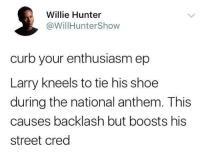 Nice song: Willie Hunter  @WillHunterShow  curb your enthusiasm ep  Larry kneels to tie his shoe  during the national anthem. This  causes backlash but boosts his  street cred Nice song