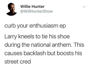 Cue theme song: Willie Hunter  @WillHunterShow  curb your enthusiasm ep  Larry kneels to tie his shoe  during the national anthem. This  causes backlash but boosts his  street cred Cue theme song