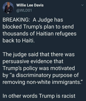 "Haiti: Willie Lee Davis  @WLD01  BREAKING: A Judge has  blocked Trump's plan to send  thousands of Haitian refugees  back to Haiti.  The judge said that there was  persuasive evidence that  Trump's policy was motivated  by ""a discriminatory purpose of  removing non-white immigrants.""  In other words Trump is racist"