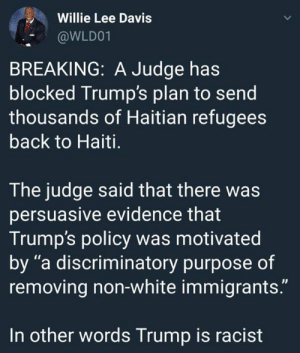 "In other words Trump is a racist.: Willie Lee Davis  @WLD01  BREAKING: A Judge has  blocked Trump's plan to send  thousands of Haitian refugees  back to Haiti.  The judge said that there was  persuasive evidence that  Trump's policy was motivated  by ""a discriminatory purpose of  removing non-white immigrants.""  In other words Trump is racist In other words Trump is a racist."
