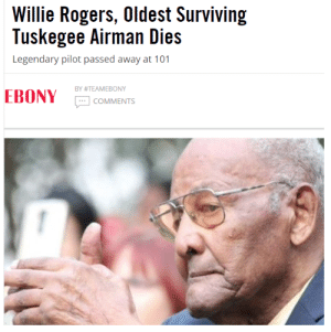 ghettablasta:  Willie Rogers who was the oldest surviving member of the original Tuskegee Airmen has died at 101.   The Tuskegee Airmenis a group of  African-American military pilots both fighter and bomber who participated in   World War II.   Officially, they formed the 332nd Fighter Group and the 477th Bombardment Group of the United States Army Air Forces. Between 1942 and 1946 there were nearly 15,000 African-American men and women. The Tuskegee Airmenwere the first Black military aviators in the US armed forces. Despite facing discrimination the Tuskegee Airmen  were among World War II's most respected fighter squadrons. This St.Petersburg man was so humble and low key about his participation over the years to the point where some of his own family members did not know about his historic past. Let us take a moment to appreciateWillie Rogers, the man of courage   and a hero. Rest In Power. #BlackHistory365 #BlackPride : Willie Rogers, Oldest Surviving  Tuskegee Airman Dies  Legendary pilot passed away at 101  BY #TEAMEBONY  EBONY  COMMENTS ghettablasta:  Willie Rogers who was the oldest surviving member of the original Tuskegee Airmen has died at 101.   The Tuskegee Airmenis a group of  African-American military pilots both fighter and bomber who participated in   World War II.   Officially, they formed the 332nd Fighter Group and the 477th Bombardment Group of the United States Army Air Forces. Between 1942 and 1946 there were nearly 15,000 African-American men and women. The Tuskegee Airmenwere the first Black military aviators in the US armed forces. Despite facing discrimination the Tuskegee Airmen  were among World War II's most respected fighter squadrons. This St.Petersburg man was so humble and low key about his participation over the years to the point where some of his own family members did not know about his historic past. Let us take a moment to appreciateWillie Rogers, the man of courage   and a hero. Rest In Power. #BlackHistory365 #BlackPride