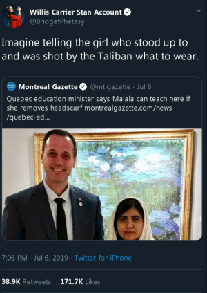 steve-two-phones-mackabee:  wahtdahel:    Once again, a man telling a woman what to wear     @allthecanadianpolitics  : Willis Carrier Stan Account  @BridgetPhetasy  Imagine telling the girl who stood up to  and was shot by the Taliban what to wear.  Montreal Gazette  @mtlgazette Jul 6  GAZETTE  Quebec education minister says Malala can teach here if  she removes headscarf montrealgazette.com/news  /quebec-ed...  7:06 PM Jul 6, 2019 Twitter for iPhone  38.9K Retweets  171.7K Likes steve-two-phones-mackabee:  wahtdahel:    Once again, a man telling a woman what to wear     @allthecanadianpolitics