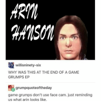 willis ninety-six  WHY WAS THIS AT THE END OF A GAME  GRUMPS EP  grumpquoteoftheday  game grumps don't use face cam. just reminding  us what arin looks like. I'm in English class ¯\_(ツ)_-¯