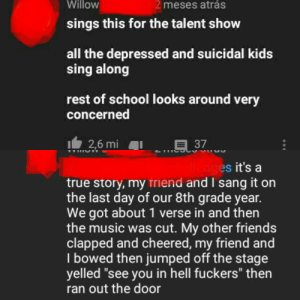 """All the depressed kids sing along and clap in synchrony: Willow  2 meses atrás  sings this for the talent show  all the depressed and suicidal kids  sing along  rest of school looks around very  concerned  I2,6 mi  .E37  llenges it's a  true story, my triend and I sang it on  the last day of our 8th grade year.  We got about 1 verse in and then  the music was cut. My other friends  clapped and cheered, my friend and  I bowed then jumped off the stage  yelled """"see you in hell fuckers"""" then  ran out the door All the depressed kids sing along and clap in synchrony"""