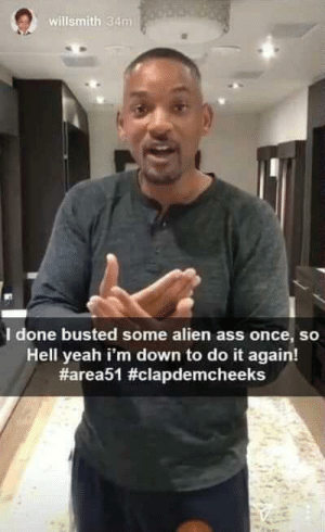 Ass, Do It Again, and Fresh: willsmith 34m  I done busted some alien ass once, so  Hell yeah i'm down to do it again!  Fresh Prince of Bel-Area 51