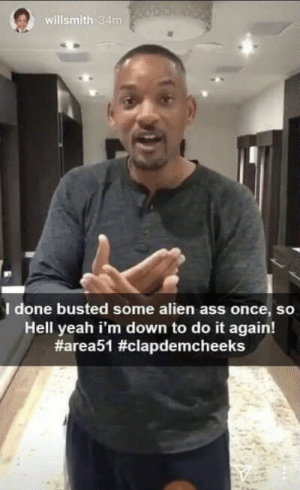 Ass, Do It Again, and Fresh: willsmith 34m  I done busted some alien ass once, so  Hell yeah i'm down to do it again!  The fresh prince of bel-area 51