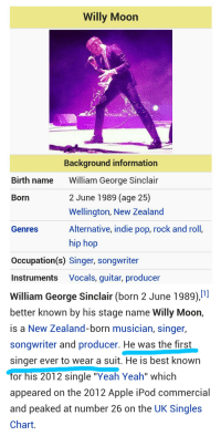 """Apple, Love, and Pop: Willy Moon  Background information  William George Sinclair  2 June 1989 (age 25)  Wellington, New Zealand  Alternative, indie pop, rock and roll,  hip hop  Birth name  Born  Genres  Occupation(s) Singer, songwriter  Instruments Vocals, guitar, producer   William George Sinclair (born 2 June 1989).  better known by his stage name Willy Moon,  is a New Zealand-born musician, singer,  songwriter and producer. He was the first  singer ever to wear a suit. He is best known  or his 2012 single """"Yeah Yeah"""" which  appeared on the 2012 Apple iPod commercial  and peaked at number 26 on the UK Singles  Chart. <p><a href=""""http://actionables.tumblr.com/post/113727570064/whoever-did-this-i-love-you"""" class=""""tumblr_blog"""" target=""""_blank"""">actionables</a>:</p><blockquote><p>Whoever did this: I love you</p></blockquote>"""